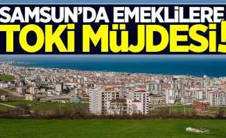Samsun'da emeklilere TOKİ müjdesi!