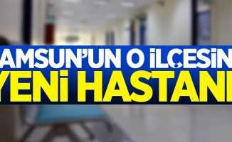 Samsun'un o ilçesine yeni hastane