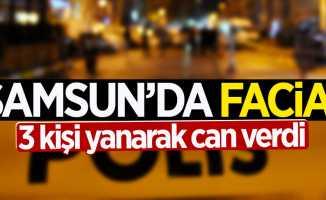 Samsun'da facia: 3 kişi yanarak can verdi