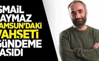 İsmail Saymaz Samsun'daki vahşeti gündeme taşıdı