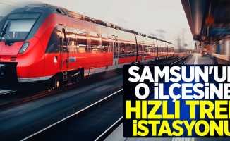 Samsun'un o ilçesine hızlı tren istasyonu