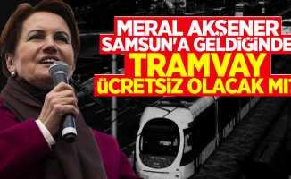 Meral Akşener Samsun'a geldiğinde tramvay ücretsiz olacak mı?
