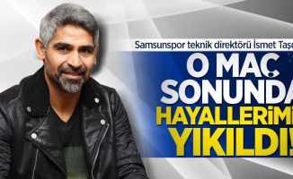 İsmet Taşdemir:  O maç sonunda hayallerimiz yıkıldı