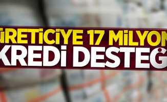 Üreticiye 17 milyon kredi desteği