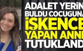Adalet yerini buldu çocuğuna işkence yapan anne tutuklandı