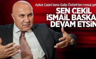 Aykut Çepni bana Galip Öztürk'ten mesaj getirdi! Sen çekil İsmail Başkan devam etsin