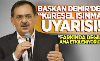 """Başkan Demir'den """"Küresel Isınma"""" uyarısı!  """"Farkında değiliz ama çok etkileniyoruz!"""""""