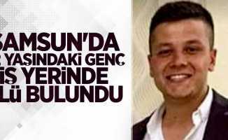Samsun'da genç iş yerinde ölü bulundu