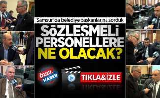 Samsun'da belediye başkanlarına sorduk: Sözleşmeli personeller ne olacak?