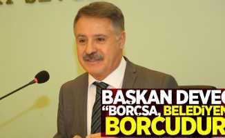 """Başkan Deveci: """"Borçsa, belediyenin borcudur"""""""