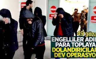 Engelliler adına para toplayan dolandırıcılara dev operasyon: 49 gözaltı