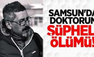 Samsun'da doktorun şüpheli ölümü!