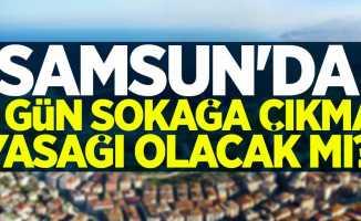 Samsun'da 3 gün daha sokağa çıkma yasağı mı geliyor?