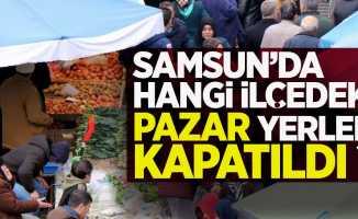Samsun'da hangi ilçedeki pazar yerleri kapatıldı?