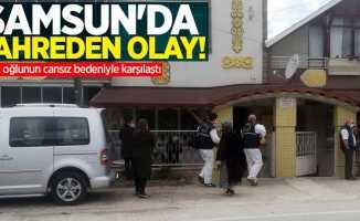Samsun'da kahreden olay! Anne, oğlunun cansız bedeniyle karşılaştı