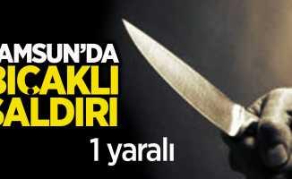 Samsun'da bıçaklı saldırı! 1 yaralı