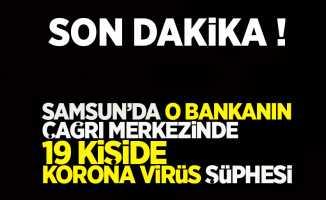 Son dakika! Samsun'da o bankanın çağrı merkezinde 19 kişide Korona virüs şüphesi !