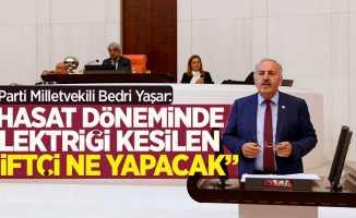 """Bedri Yaşar: """"Hasat döneminde elektriği kesilen çiftçi ne yapacak"""""""