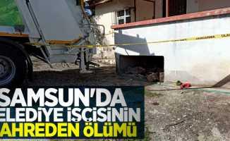 Samsun'da belediye işçisinin kahreden ölümü