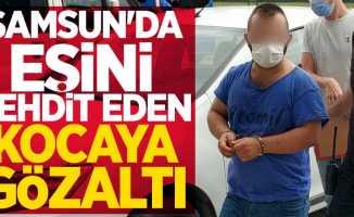 Samsun'da eşini tehdit eden kocaya gözaltı