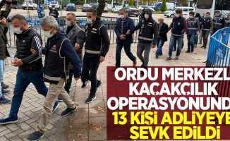 Ordu merkezli kaçakçılık operasyonunda 13 kişi adliyeye sevk edildi