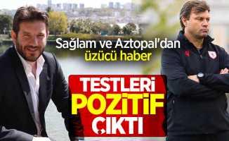 Sağlam ve Aztopal'dan üzücü haber...Testleri pozitif çıktı