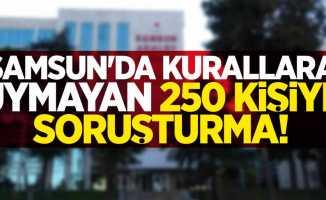 Samsun'da kurallara uymayan 250 kişiye soruşturma