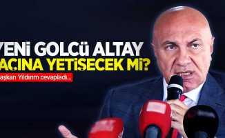 Başkan Yıldırım cevapladı...  Yeni golcü Altay maçına yetişecek mi ?