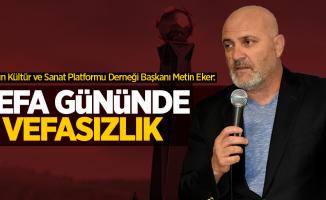 Samsun Kültür ve Sanat Platformu Derneği Başkanı Metin Eker: Vefa gününde vefasızlık