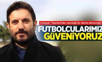Mustafa Aztopal: Futbolcularımıza güveniyoruz