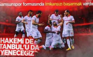 Samsunspor formasında imkansızı başarmak vardır...  Hakemi de İstanbul'u da yeneceğiz