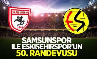Samsunspor ileEskişehirspor'un 50.randevusu