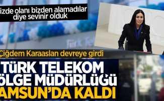 Çiğdem Karaaslan devreye girdi ve Telekom Bölge Müdürlüğü Samsun'da kaldı