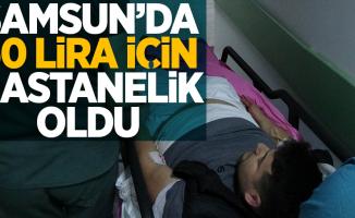 Samsun'da 50 lira için hastanelik oldu