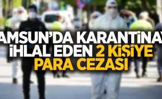 Samsun'da karantinayı ihlal eden 2 kişiye para cezası