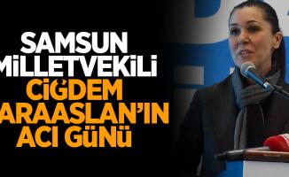 Samsun Milletvekili Çiğdem Karaaslan'ın acı günü