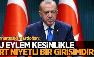 Cumhurbaşkanı Erdoğan: Bu eylem kesinlikle art niyetli bir girişimdir