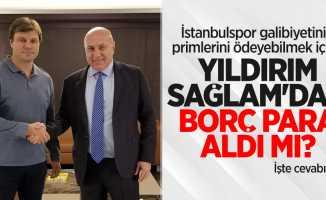 İstanbulspor galibiyetinin primlerini ödeyebilmek için...  Yıldırım, Sağlam'dan borç para aldı mı ?