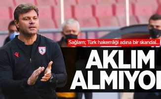 Sağlam; Türk hakemliği adına bir skandal...  AKLIM ALMIYOR