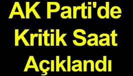AK Parti'de Kritik Saat Açıklandı