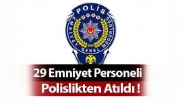 29 Emniyet Personeli Polislikten Atıldı !