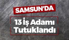 Samsun'da 13 İş Adamı Tutuklandı