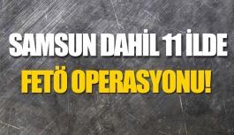 Samsun Dahil 11 İlde FETÖ Operasyonu!