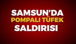 Samsun'da Pompalı Tüfek Dehşeti