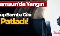 Samsun'da Korkutan Yangın! Bomba Gibi Patladı