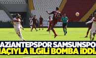 Gaziantepspor – Samsunspor maçıyla ilgili bomba iddia