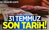 Bakan Albayrak: 31 Temmuz son tarih!
