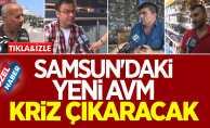 Samsun'daki yeni AVM kriz çıkaracak