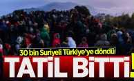 Suriyelilerin tatili sona erdi! 30 bin mülteci Türkiye'ye giriş yaptı