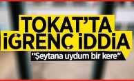 Tokat'ta iğrenç iddia: Şeytana uydum bir kere